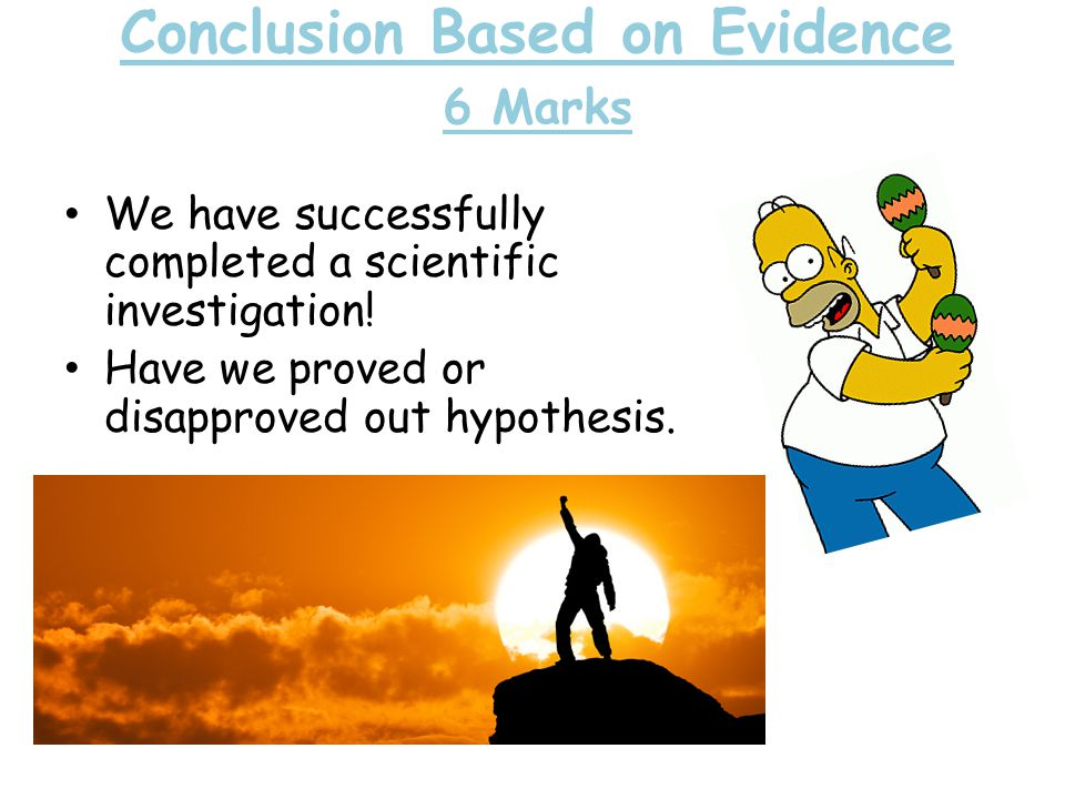 Conclusion Based on Evidence 6 Marks We have successfully completed a scientific investigation.