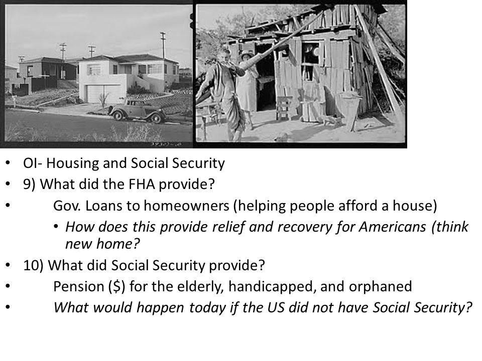 OI- Housing and Social Security 9) What did the FHA provide? Gov. Loans to homeowners (helping people afford a house) How does this provide relief and