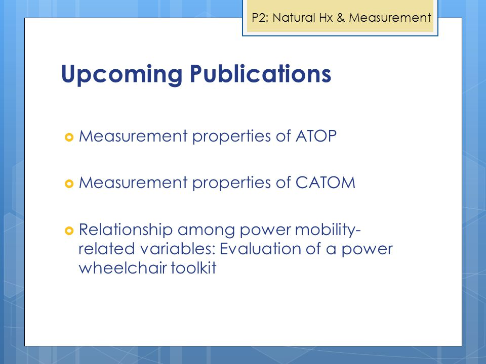 Upcoming Publications  Measurement properties of ATOP  Measurement properties of CATOM  Relationship among power mobility- related variables: Evaluation of a power wheelchair toolkit P2: Natural Hx & Measurement