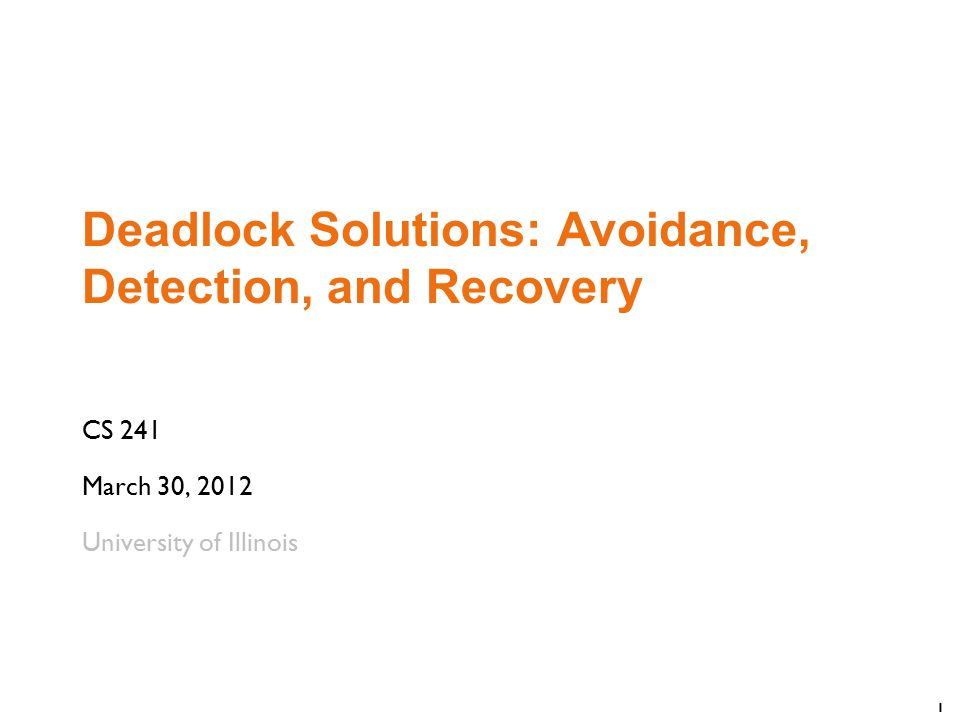 1 Deadlock Solutions: Avoidance, Detection, and Recovery CS 241 March 30, 2012 University of Illinois