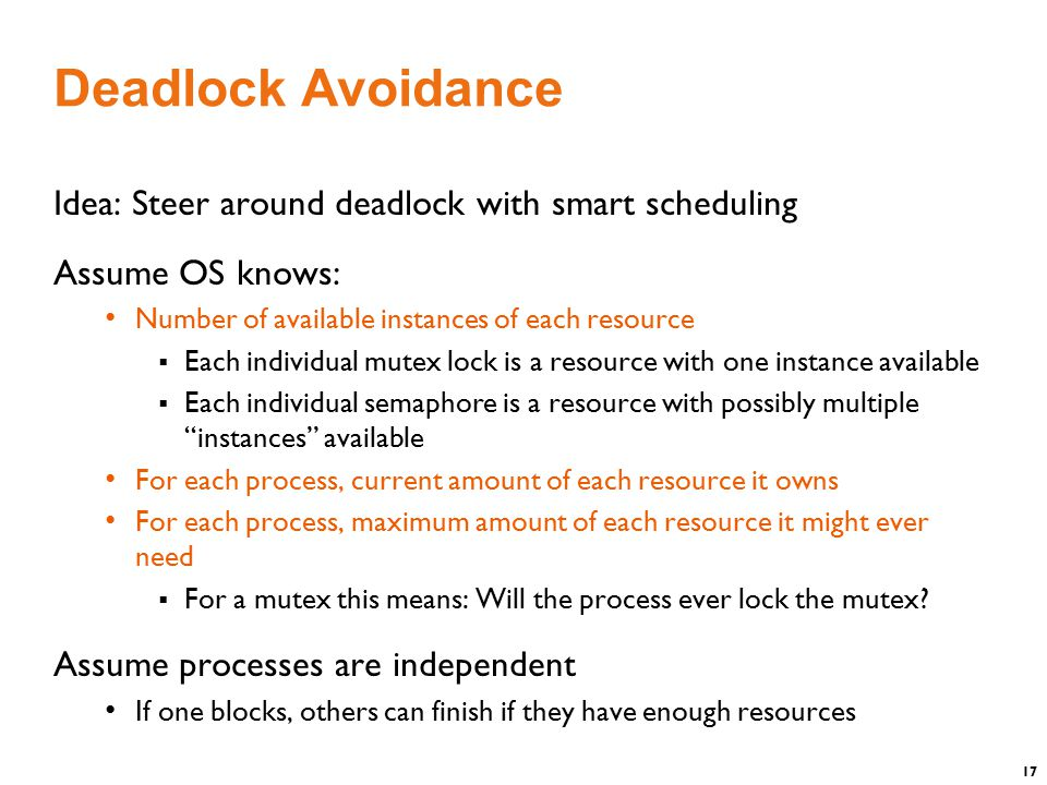 17 Deadlock Avoidance Idea: Steer around deadlock with smart scheduling Assume OS knows: Number of available instances of each resource  Each individual mutex lock is a resource with one instance available  Each individual semaphore is a resource with possibly multiple instances available For each process, current amount of each resource it owns For each process, maximum amount of each resource it might ever need  For a mutex this means: Will the process ever lock the mutex.
