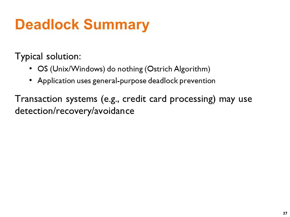 37 Deadlock Summary Typical solution: OS (Unix/Windows) do nothing (Ostrich Algorithm) Application uses general-purpose deadlock prevention Transaction systems (e.g., credit card processing) may use detection/recovery/avoidance