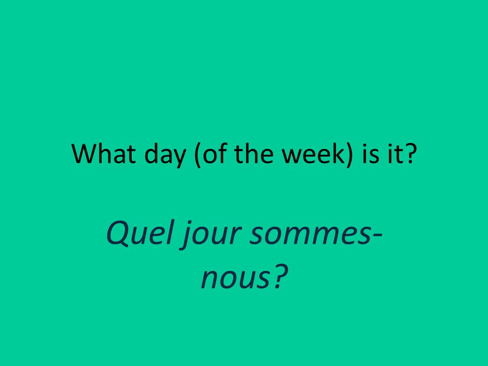 What day (of the week) is it Quel jour sommes- nous