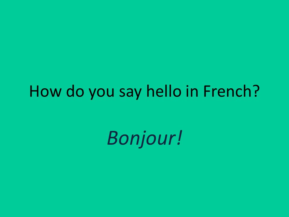 How do you say hello in French Bonjour!