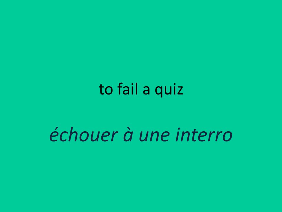 to fail a quiz échouer à une interro