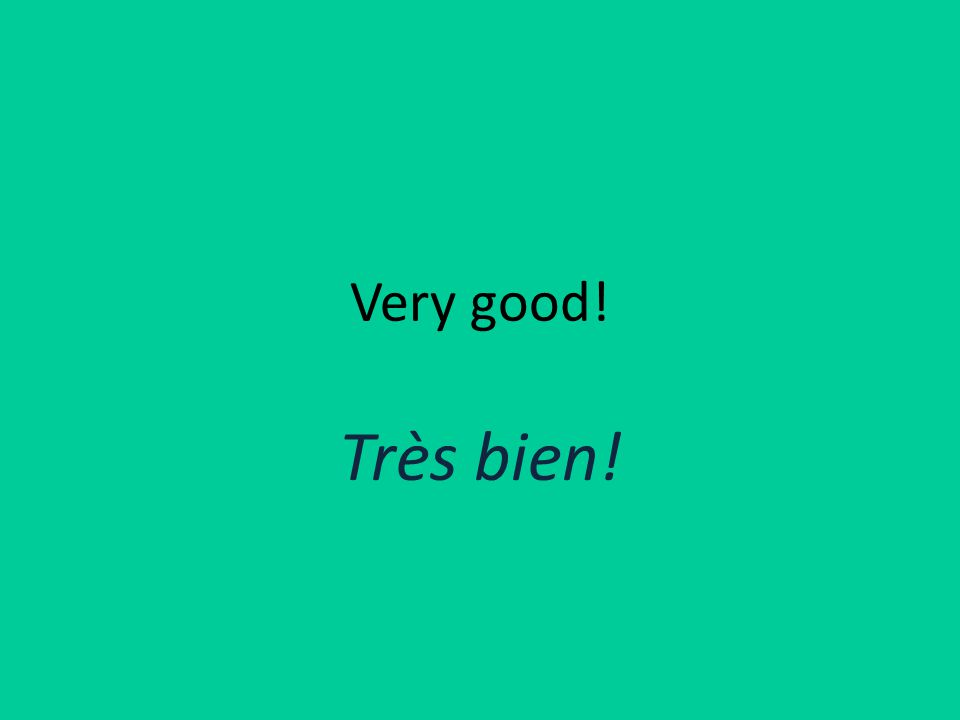 Very good! Très bien!
