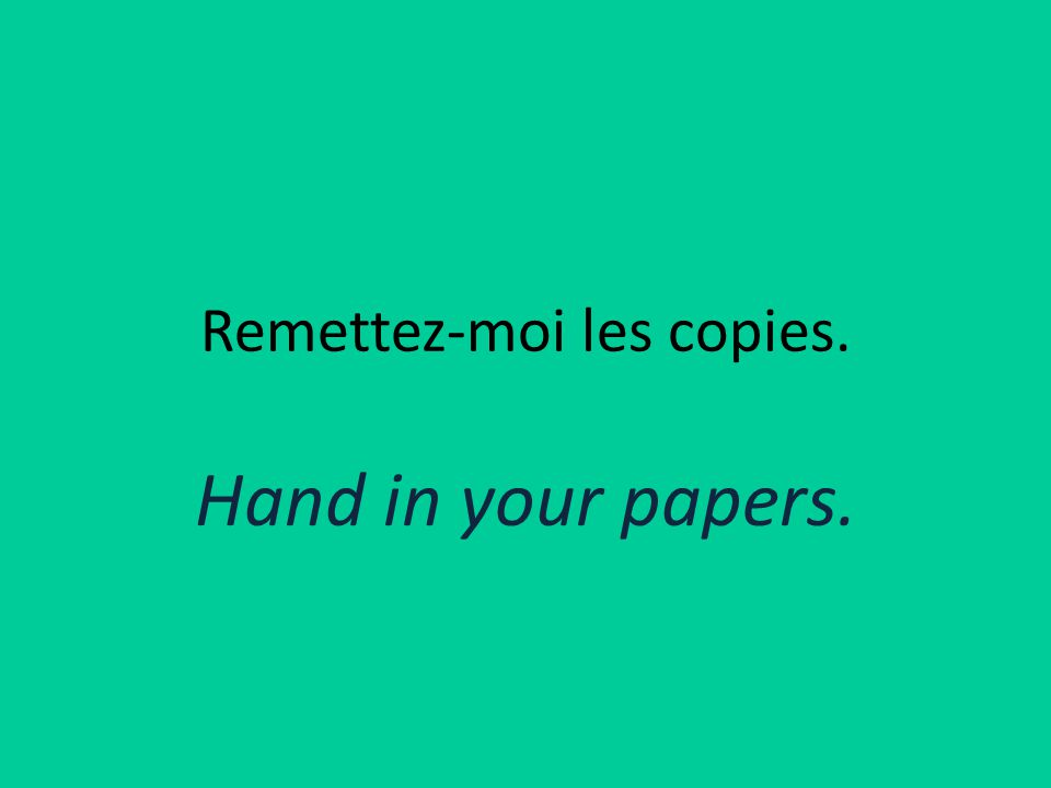 Remettez-moi les copies. Hand in your papers.