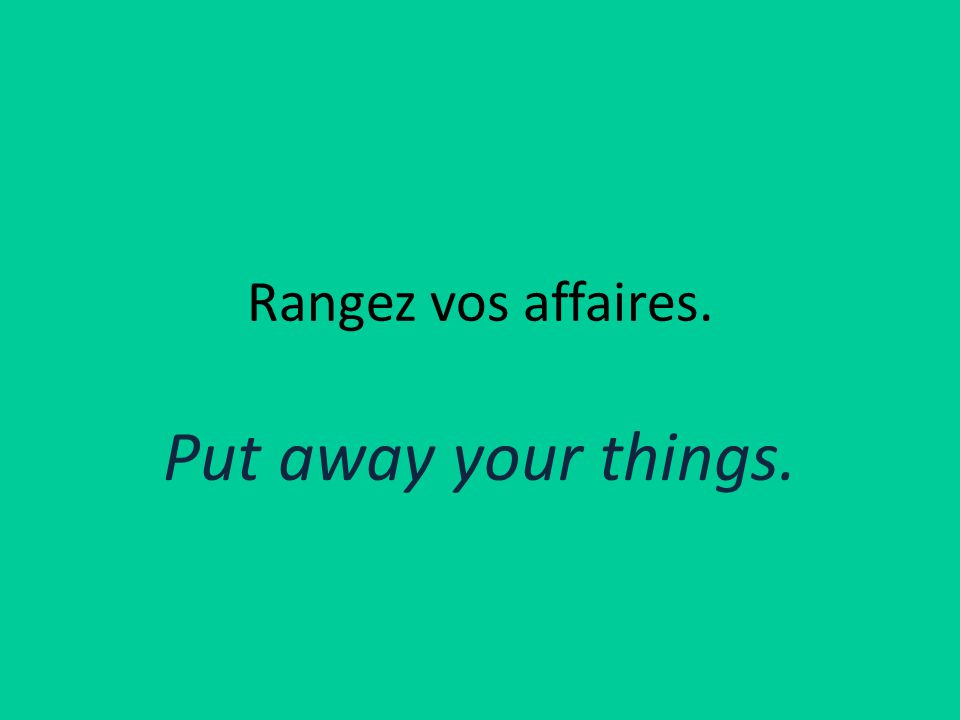Rangez vos affaires. Put away your things.
