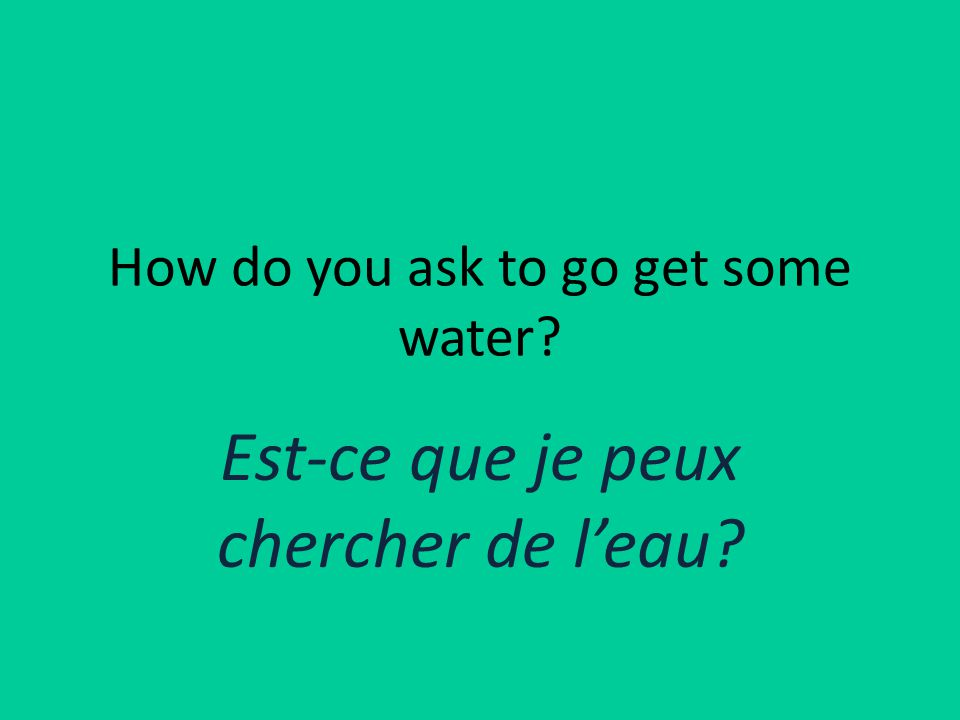 How do you ask to go get some water Est-ce que je peux chercher de l'eau