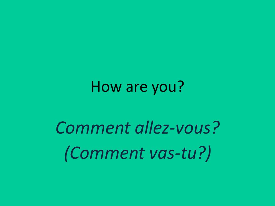 How are you Comment allez-vous (Comment vas-tu )