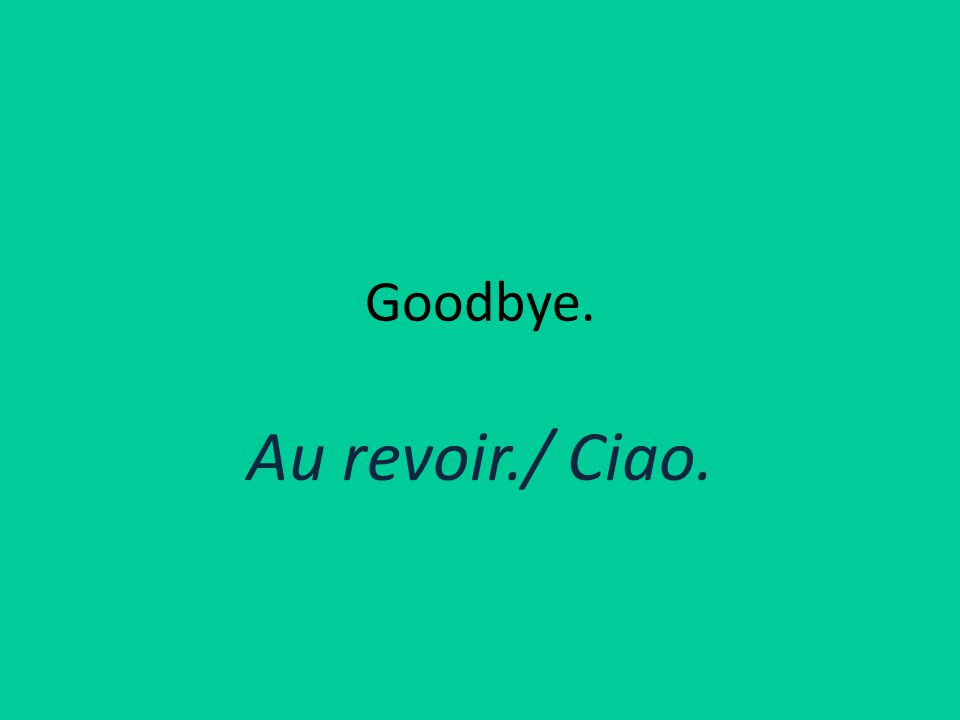 Goodbye. Au revoir./ Ciao.
