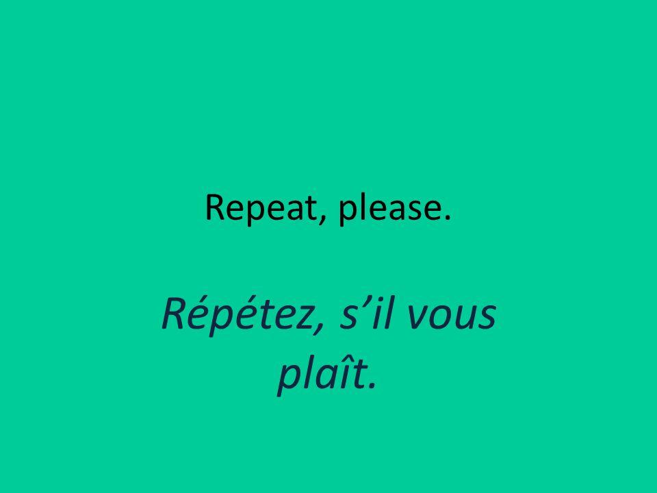 Repeat, please. Répétez, s'il vous plaît.