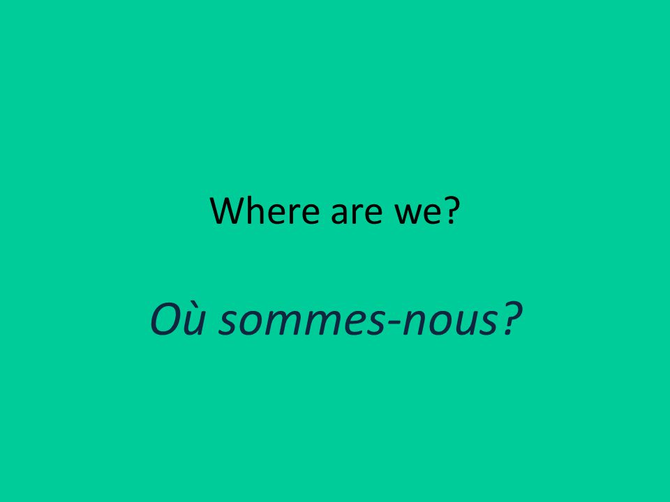Where are we Où sommes-nous