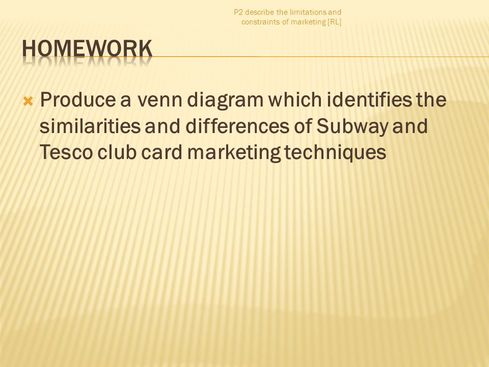  Produce a venn diagram which identifies the similarities and differences of Subway and Tesco club card marketing techniques P2 describe the limitati