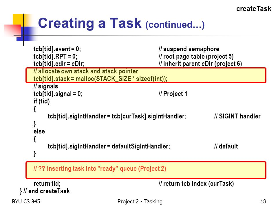 BYU CS 345Project 2 - Tasking18 Creating a Task (continued…) tcb[tid].event = 0;// suspend semaphore tcb[tid].RPT = 0;// root page table (project 5) t
