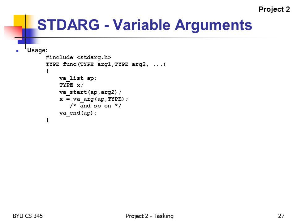 BYU CS 345Project 2 - Tasking27 STDARG - Variable Arguments Usage: #include TYPE func(TYPE arg1,TYPE arg2,...) { va_list ap; TYPE x; va_start(ap,arg2)
