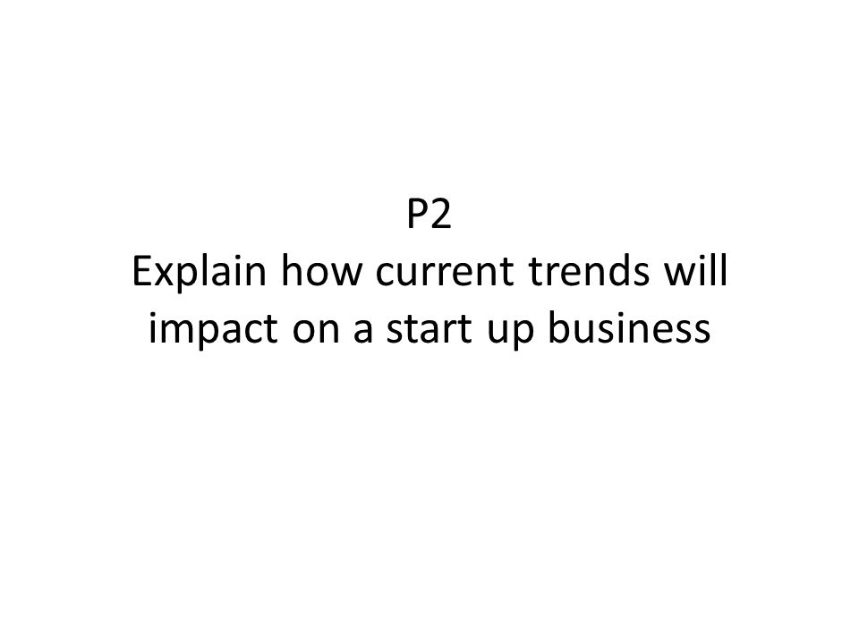 P2 Explain how current trends will impact on a start up business