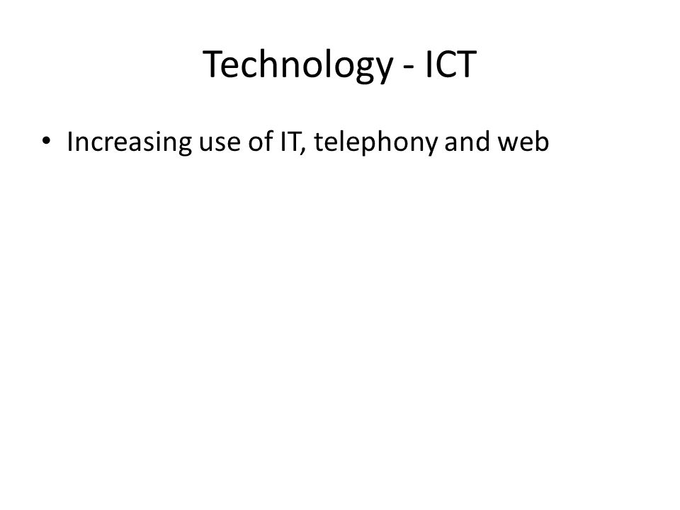 Technology - ICT Increasing use of IT, telephony and web