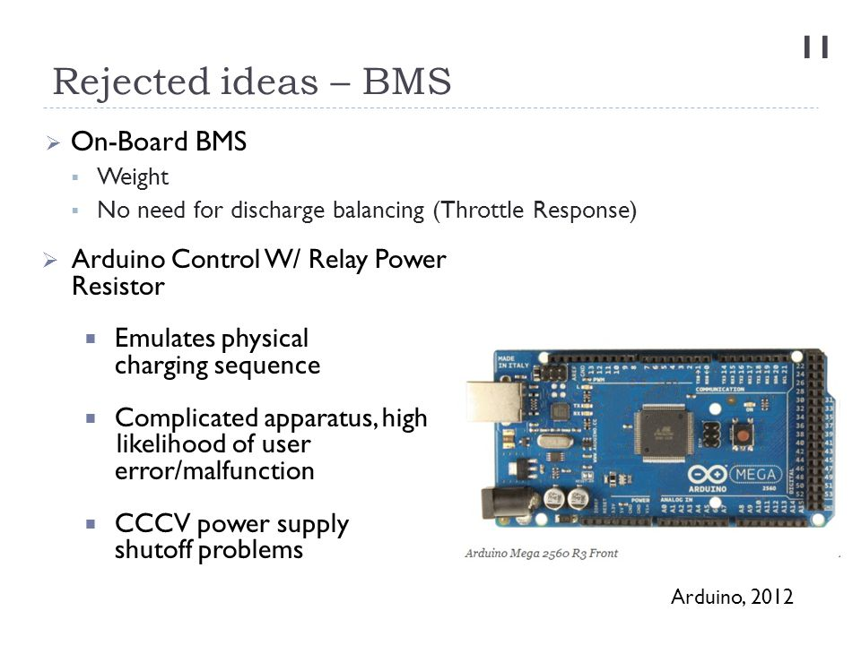 Rejected ideas – BMS 11  On-Board BMS  Weight  No need for discharge balancing (Throttle Response)  Arduino Control W/ Relay Power Resistor  Emul