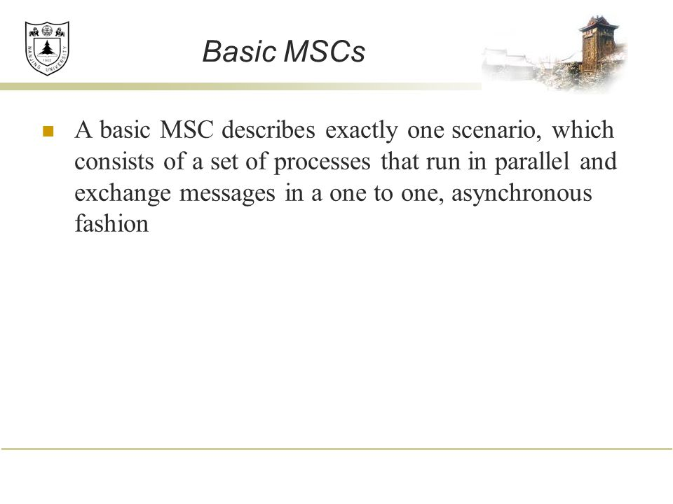 Basic MSCs A basic MSC describes exactly one scenario, which consists of a set of processes that run in parallel and exchange messages in a one to one