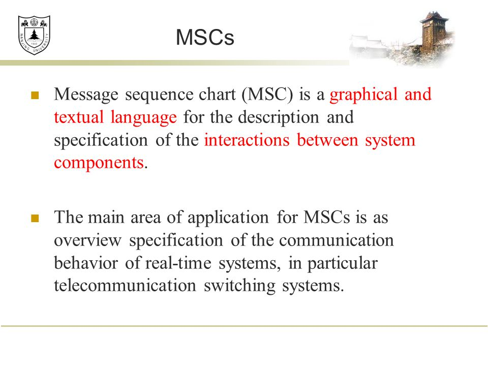MSCs Message sequence chart (MSC) is a graphical and textual language for the description and specification of the interactions between system components.