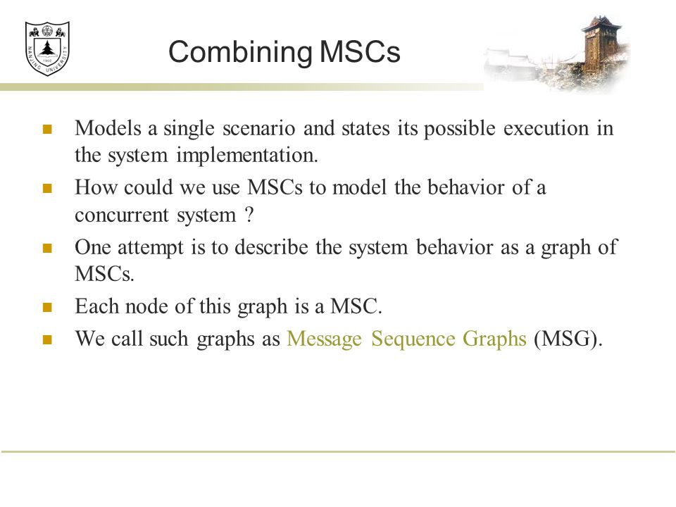 Combining MSCs Models a single scenario and states its possible execution in the system implementation. How could we use MSCs to model the behavior of