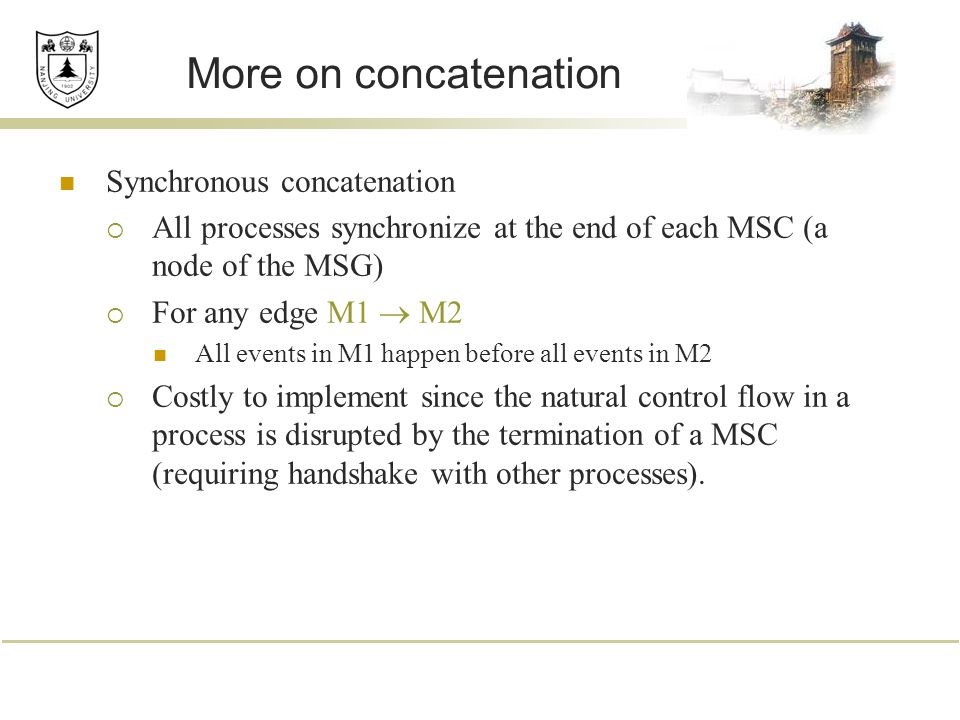 More on concatenation Synchronous concatenation  All processes synchronize at the end of each MSC (a node of the MSG)  For any edge M1  M2 All events in M1 happen before all events in M2  Costly to implement since the natural control flow in a process is disrupted by the termination of a MSC (requiring handshake with other processes).