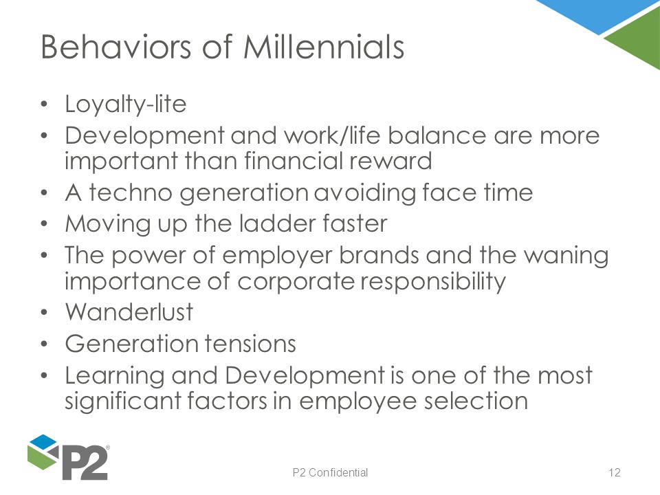 P2 Confidential12 Loyalty-lite Development and work/life balance are more important than financial reward A techno generation avoiding face time Movin