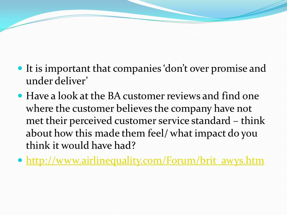 It is important that companies 'don't over promise and under deliver' Have a look at the BA customer reviews and find one where the customer believes