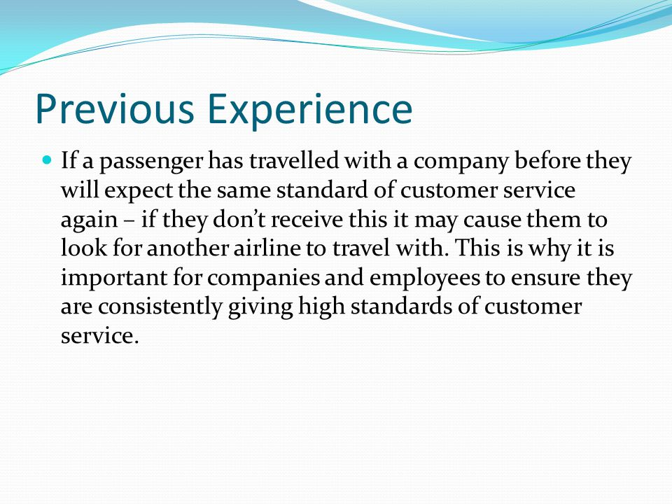 Previous Experience If a passenger has travelled with a company before they will expect the same standard of customer service again – if they don't re