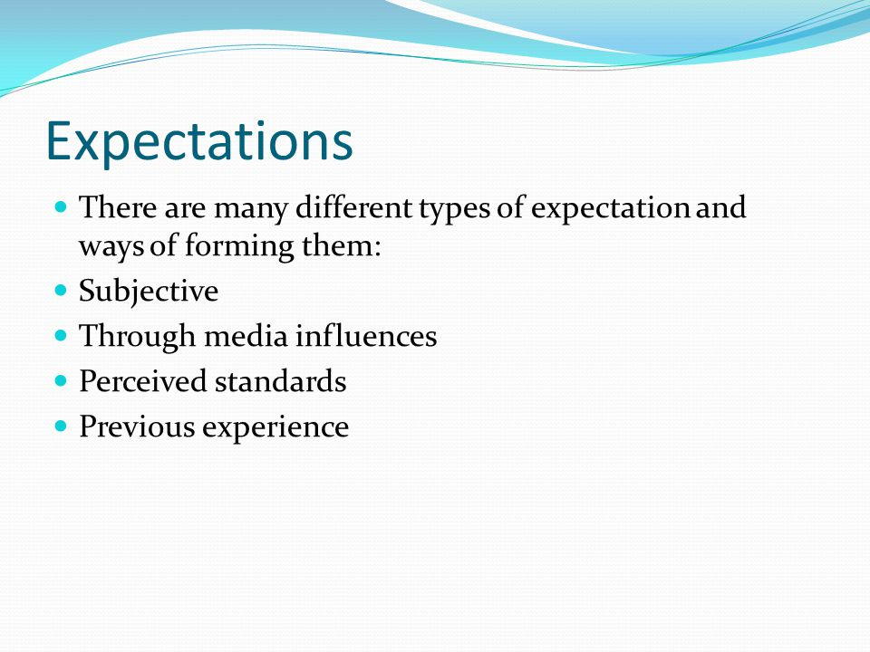 Expectations There are many different types of expectation and ways of forming them: Subjective Through media influences Perceived standards Previous