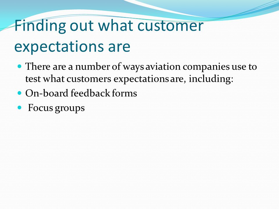 Finding out what customer expectations are There are a number of ways aviation companies use to test what customers expectations are, including: On-bo