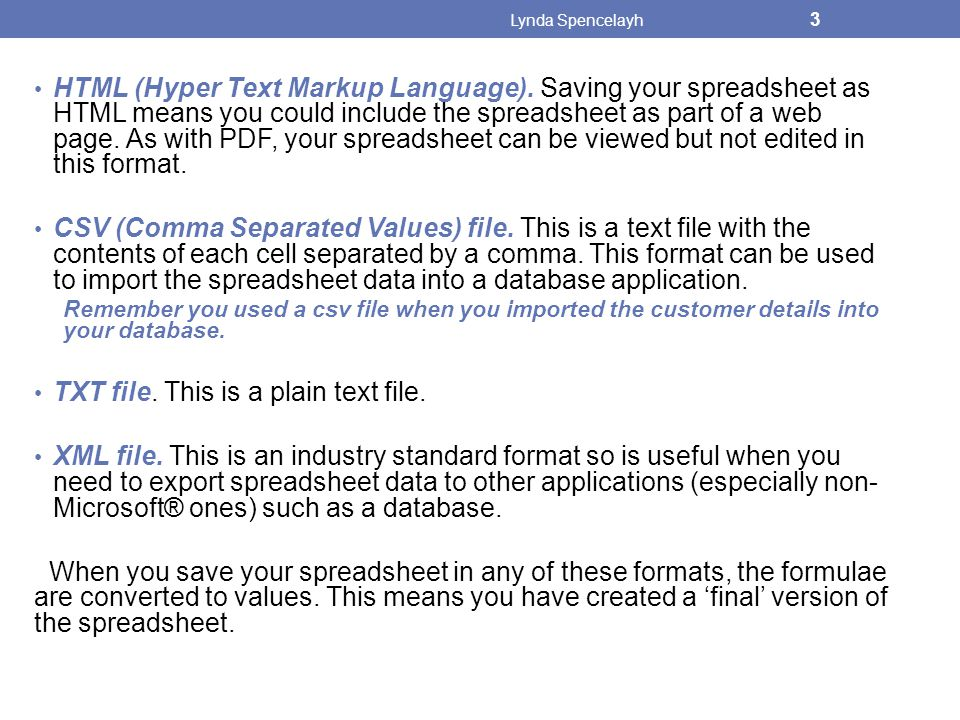 HTML (Hyper Text Markup Language). Saving your spreadsheet as HTML means you could include the spreadsheet as part of a web page. As with PDF, your sp