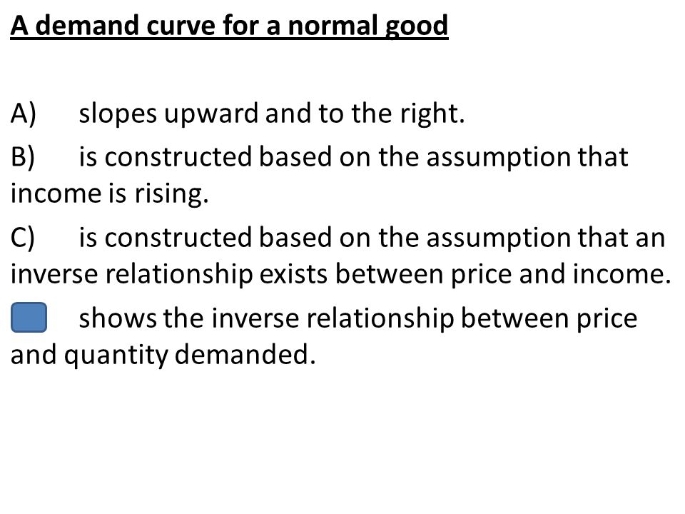 A demand curve for a normal good A)slopes upward and to the right. B)is constructed based on the assumption that income is rising. C)is constructed ba