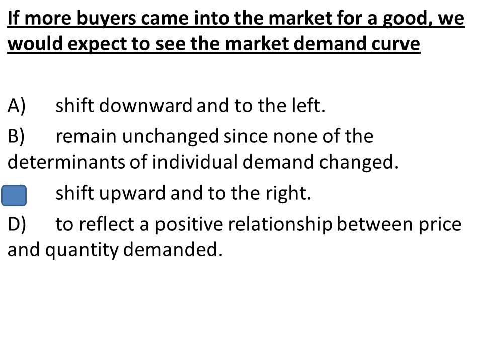 If more buyers came into the market for a good, we would expect to see the market demand curve A)shift downward and to the left. B)remain unchanged si