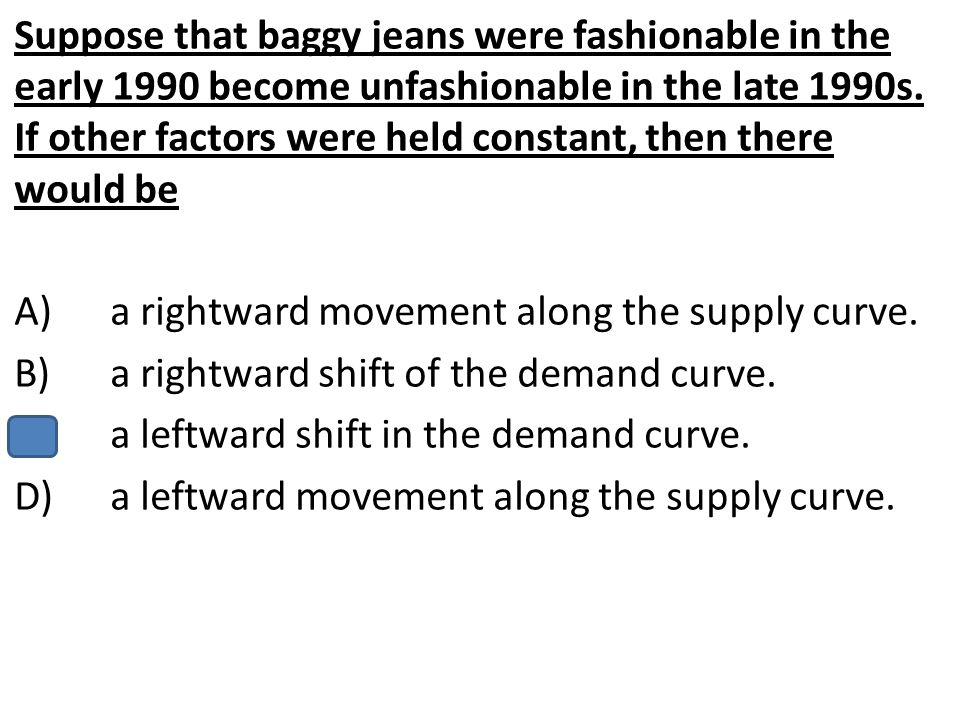 Suppose that baggy jeans were fashionable in the early 1990 become unfashionable in the late 1990s. If other factors were held constant, then there wo