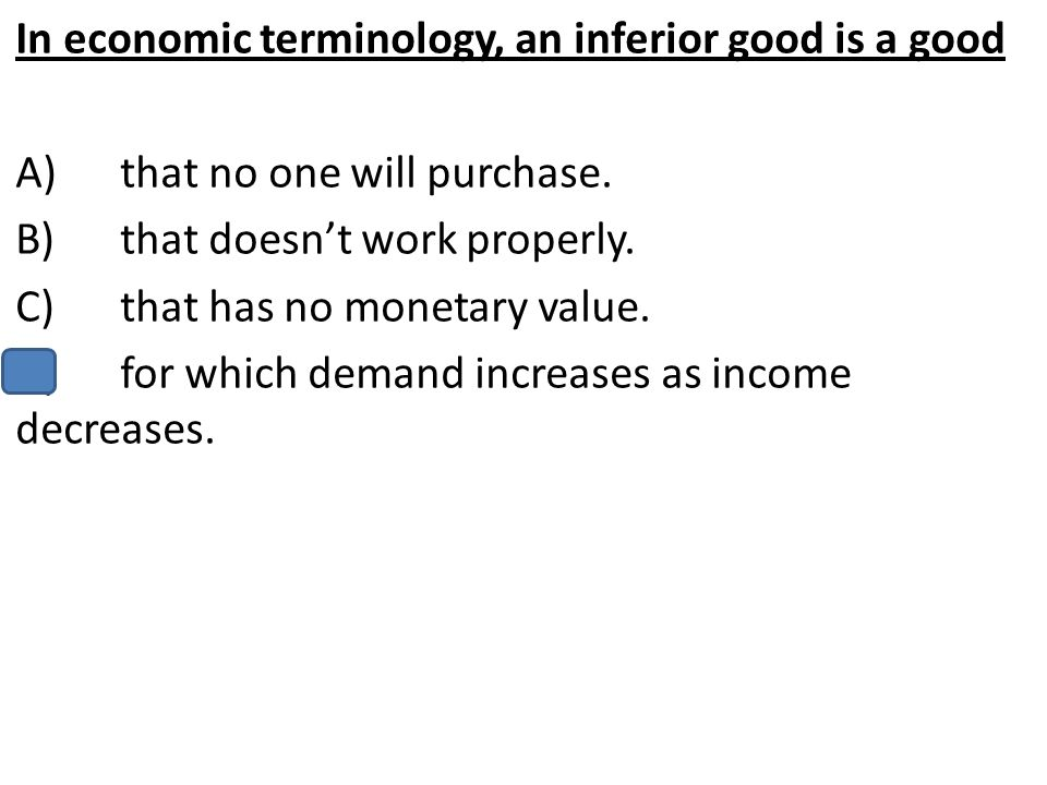 In economic terminology, an inferior good is a good A)that no one will purchase. B)that doesn't work properly. C)that has no monetary value. D)for whi