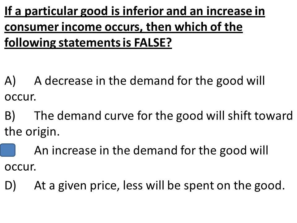 If a particular good is inferior and an increase in consumer income occurs, then which of the following statements is FALSE? A)A decrease in the deman