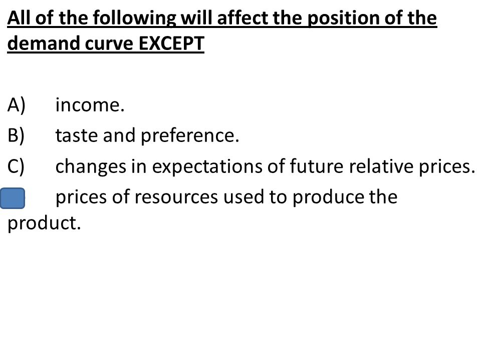 All of the following will affect the position of the demand curve EXCEPT A)income. B)taste and preference. C)changes in expectations of future relativ