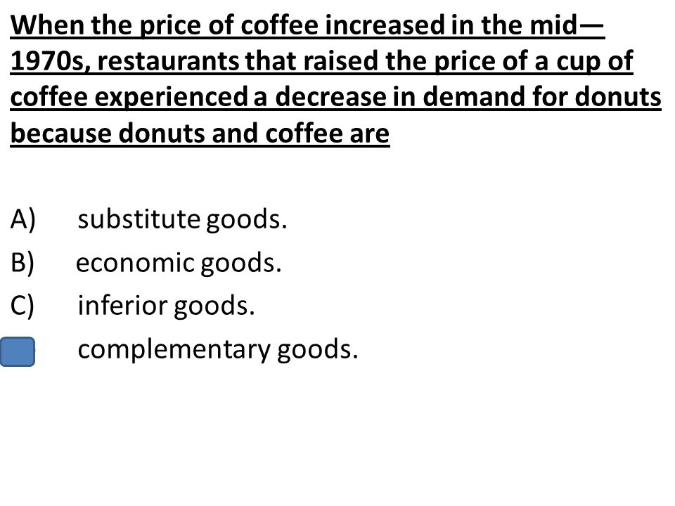 When the price of coffee increased in the mid— 1970s, restaurants that raised the price of a cup of coffee experienced a decrease in demand for donuts