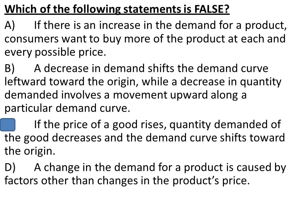 Which of the following statements is FALSE? A)If there is an increase in the demand for a product, consumers want to buy more of the product at each a