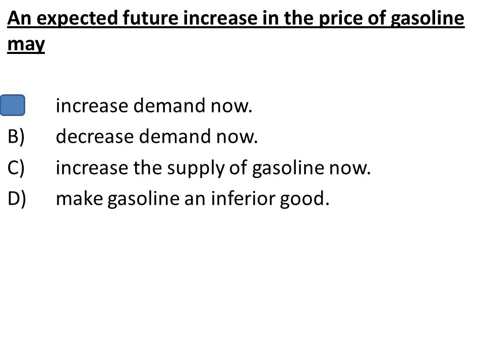 An expected future increase in the price of gasoline may A)increase demand now. B)decrease demand now. C)increase the supply of gasoline now. D)make g