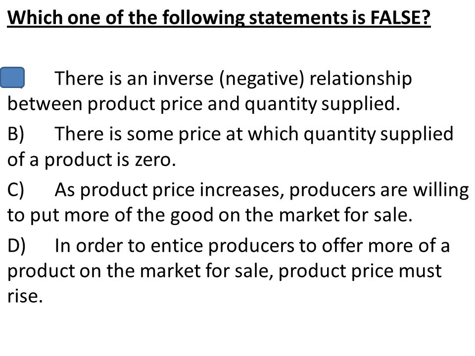 Which one of the following statements is FALSE? A)There is an inverse (negative) relationship between product price and quantity supplied. B)There is