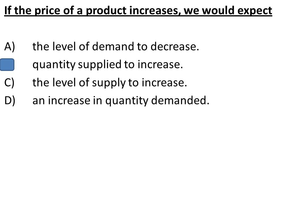 If the price of a product increases, we would expect A)the level of demand to decrease. B)quantity supplied to increase. C)the level of supply to incr