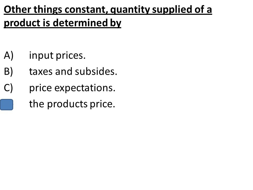 Other things constant, quantity supplied of a product is determined by A)input prices. B)taxes and subsides. C)price expectations. D)the products pric