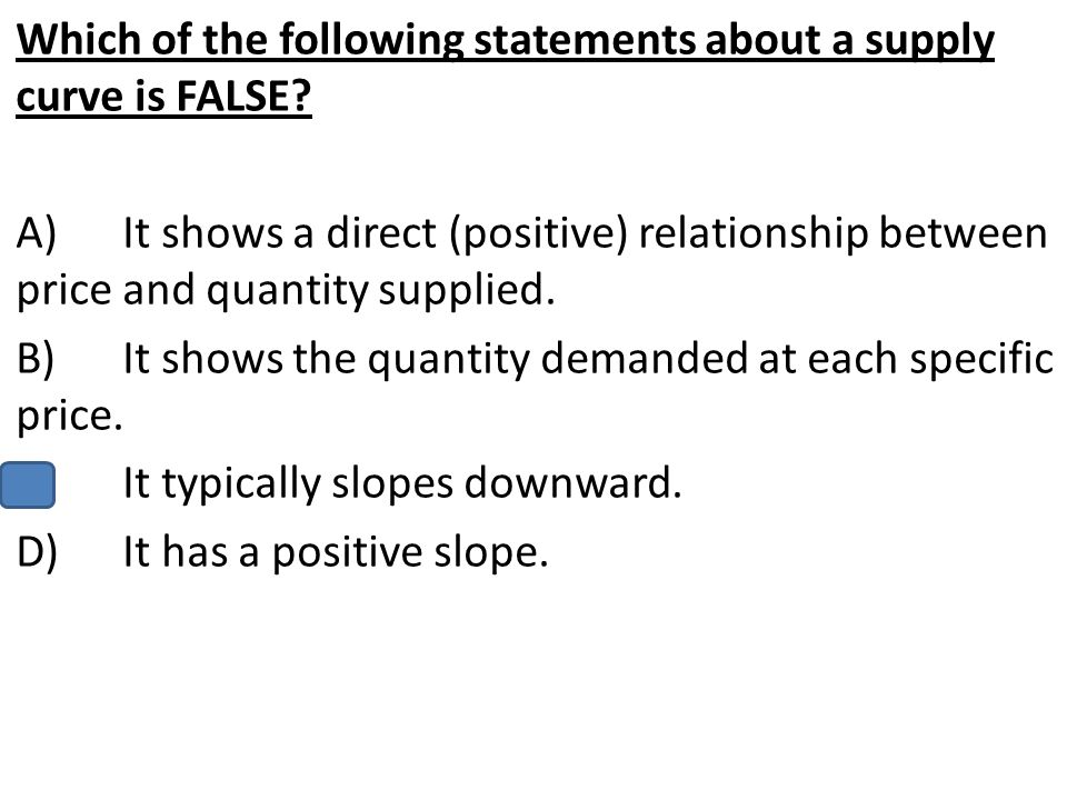 Which of the following statements about a supply curve is FALSE? A)It shows a direct (positive) relationship between price and quantity supplied. B)It