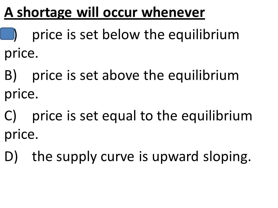 A shortage will occur whenever A)price is set below the equilibrium price. B)price is set above the equilibrium price. C)price is set equal to the equ