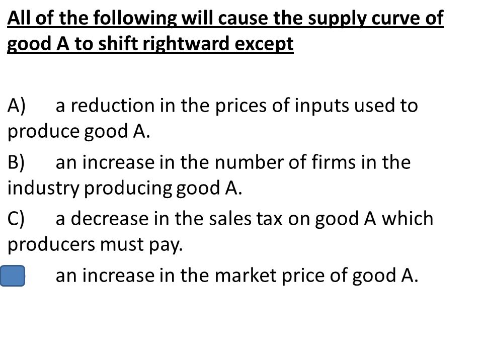 All of the following will cause the supply curve of good A to shift rightward except A)a reduction in the prices of inputs used to produce good A. B)a