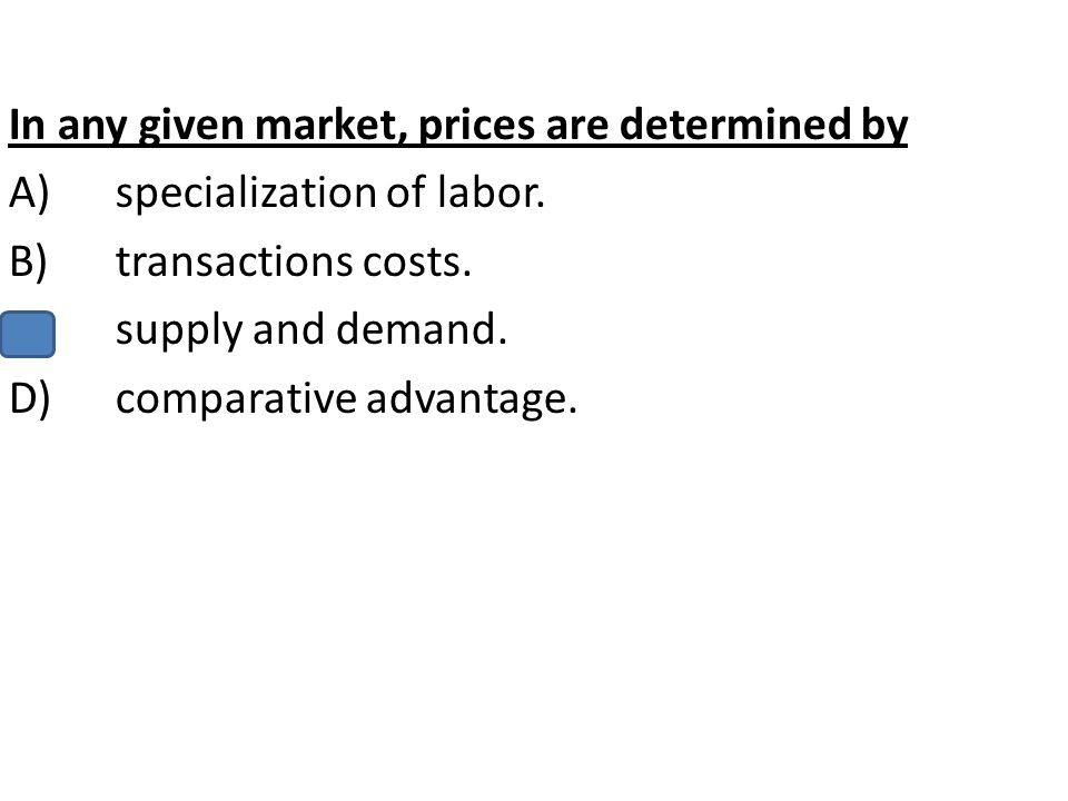 In any given market, prices are determined by A)specialization of labor. B)transactions costs. C)supply and demand. D)comparative advantage.