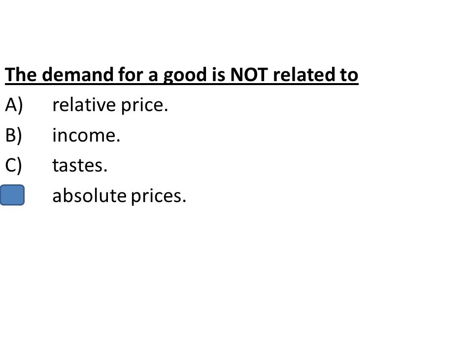 The demand for a good is NOT related to A)relative price. B)income. C)tastes. D)absolute prices.